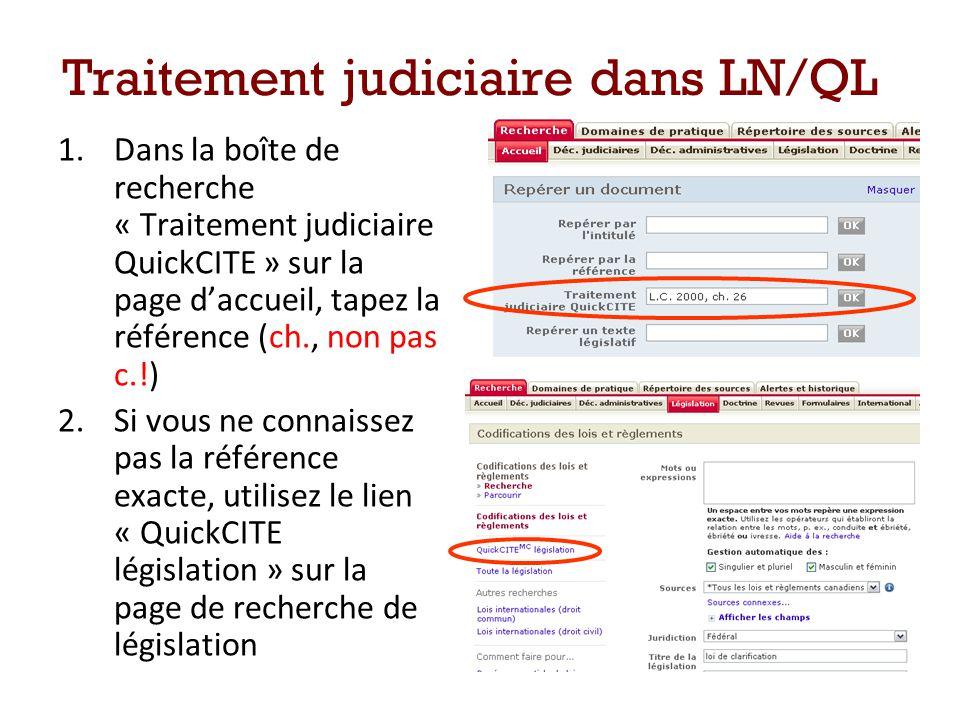 Traitement judiciaire dans LN/QL 1.Dans la boîte de recherche « Traitement judiciaire QuickCITE » sur la page daccueil, tapez la référence (ch., non pas c.!) 2.Si vous ne connaissez pas la référence exacte, utilisez le lien « QuickCITE législation » sur la page de recherche de législation