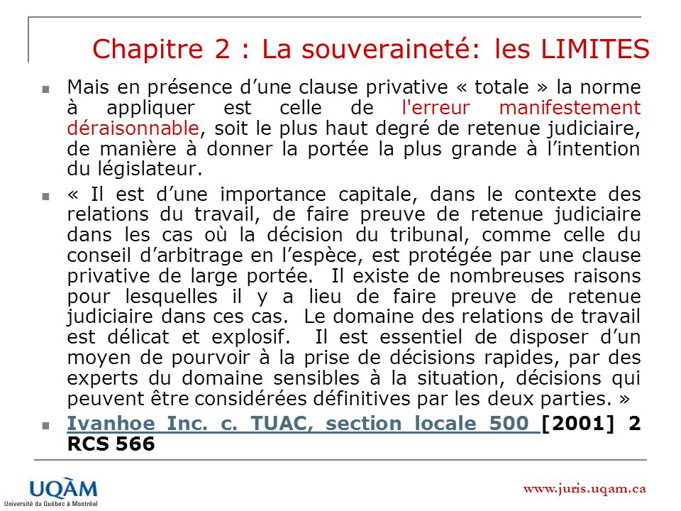 www.juris.uqam.ca Mais en présence dune clause privative « totale » la norme à appliquer est celle de l'erreur manifestement déraisonnable, soit le pl