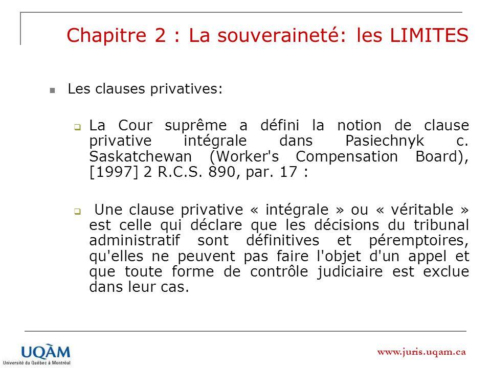 www.juris.uqam.ca Chapitre 2 : La souveraineté: les LIMITES Les clauses privatives: La Cour suprême a défini la notion de clause privative intégrale d