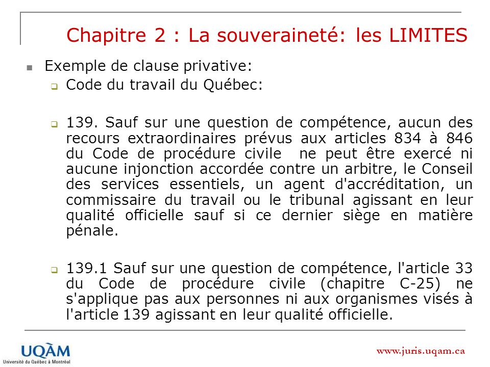 www.juris.uqam.ca Chapitre 2 : La souveraineté: les LIMITES Exemple de clause privative: Code du travail du Québec: 139. Sauf sur une question de comp