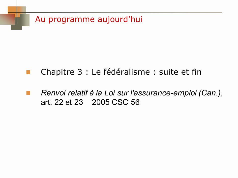 Au programme aujourdhui Chapitre 3 : Le fédéralisme : suite et fin Renvoi relatif à la Loi sur l assurance-emploi (Can.), art.