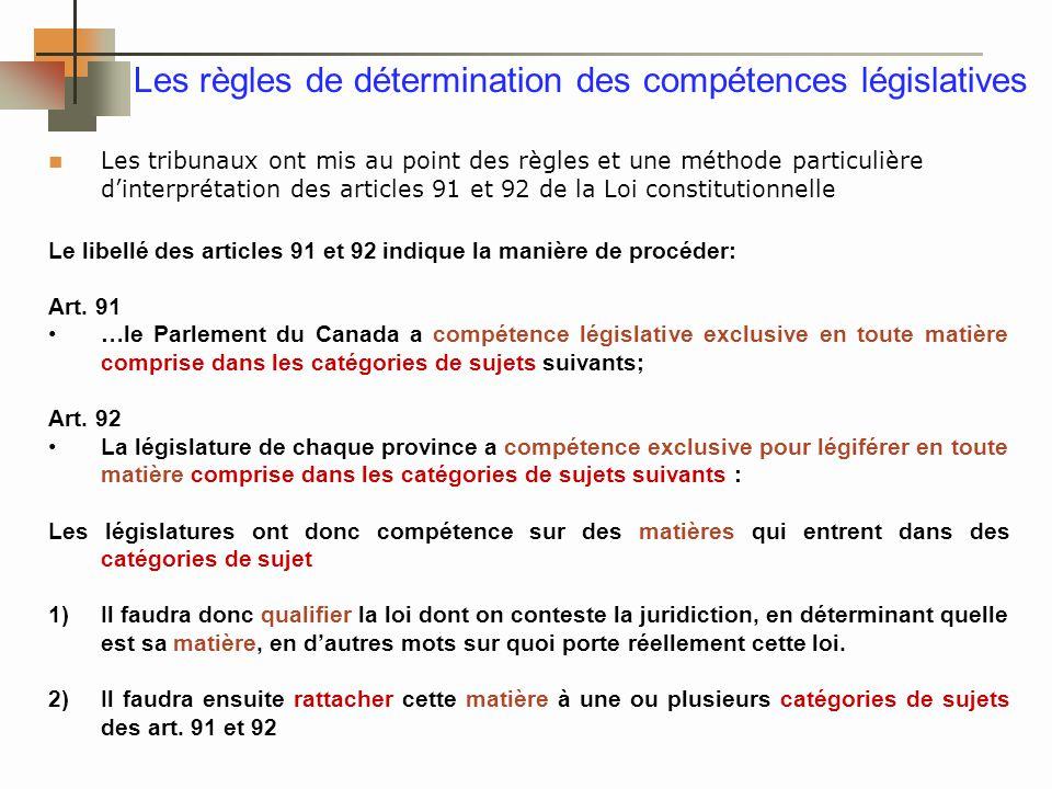 Les règles de détermination des compétences législatives Les tribunaux ont mis au point des règles et une méthode particulière dinterprétation des articles 91 et 92 de la Loi constitutionnelle Le libellé des articles 91 et 92 indique la manière de procéder: Art.