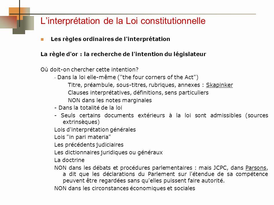 Linterprétation de la Loi constitutionnelle Les règles ordinaires de l interprétation La règle d or : la recherche de l intention du législateur Où doit-on chercher cette intention.