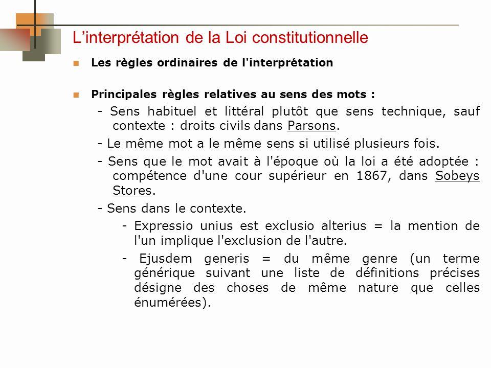 Linterprétation de la Loi constitutionnelle Les règles ordinaires de l interprétation Principales règles relatives au sens des mots : - Sens habituel et littéral plutôt que sens technique, sauf contexte : droits civils dans Parsons.