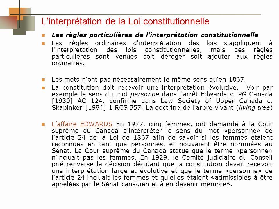 Linterprétation de la Loi constitutionnelle Les règles particulières de l interprétation constitutionnelle Les règles ordinaires d interprétation des lois s appliquent à l interprétation des lois constitutionnelles, mais des règles particulières sont venues soit déroger soit ajouter aux règles ordinaires.