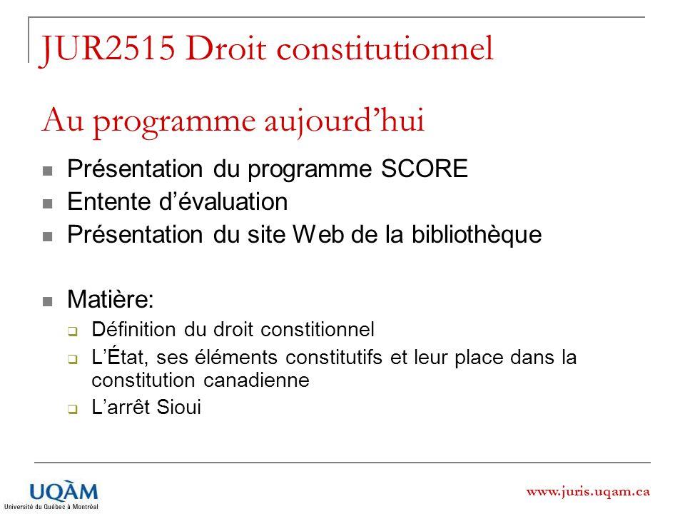 www.juris.uqam.ca JUR2515 Droit constitutionnel Au programme aujourdhui Présentation du programme SCORE Entente dévaluation Présentation du site Web d