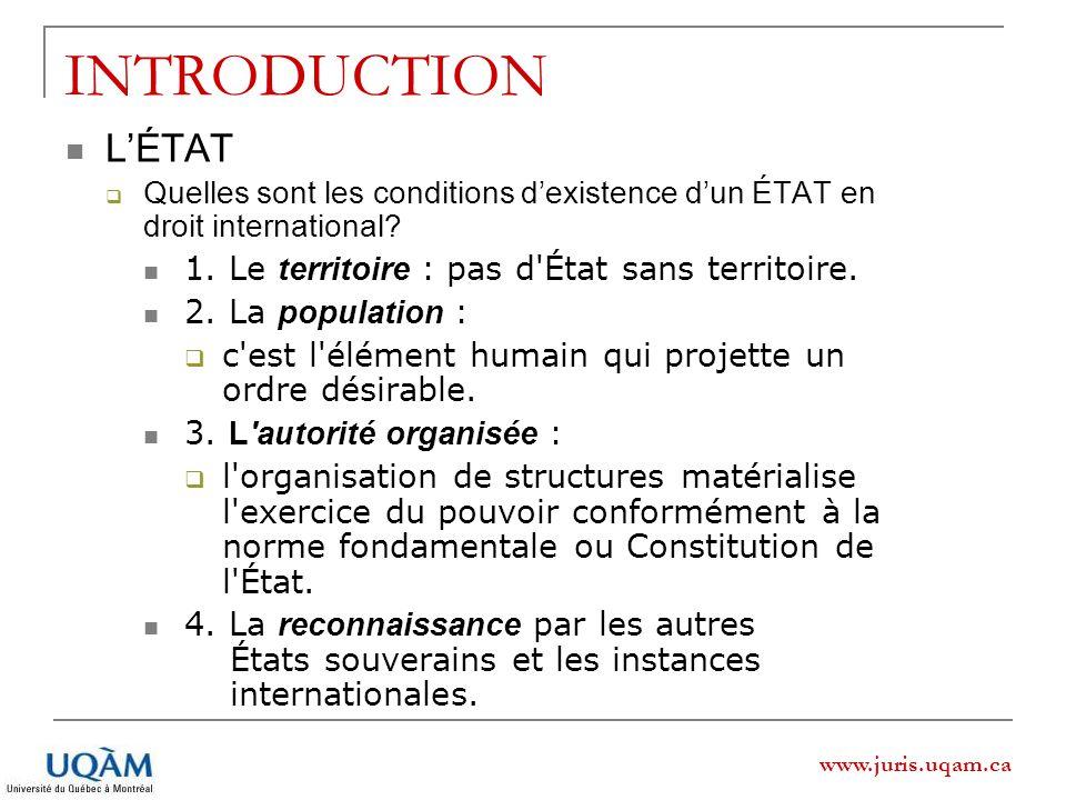 www.juris.uqam.ca INTRODUCTION LÉTAT Quelles sont les conditions dexistence dun ÉTAT en droit international? 1. Le territoire : pas d'État sans territ