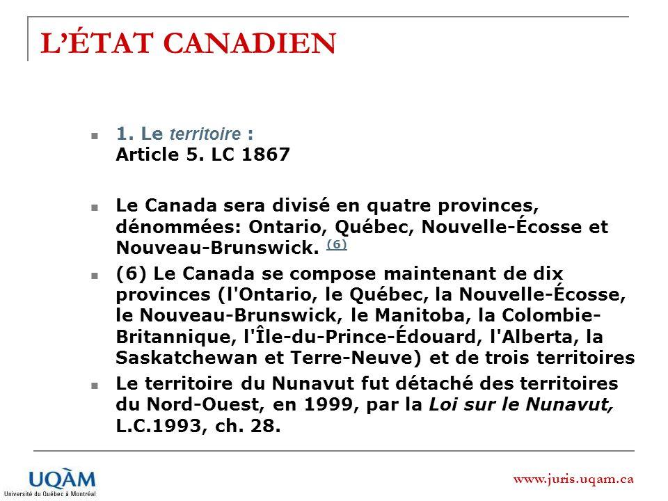 www.juris.uqam.ca LÉTAT CANADIEN 1. Le territoire : Article 5. LC 1867 Le Canada sera divisé en quatre provinces, dénommées: Ontario, Québec, Nouvelle