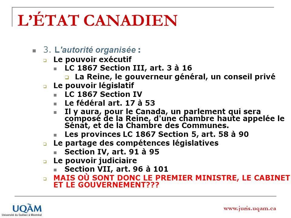 www.juris.uqam.ca LÉTAT CANADIEN 3. L'autorité organisée : Le pouvoir exécutif LC 1867 Section III, art. 3 à 16 La Reine, le gouverneur général, un co