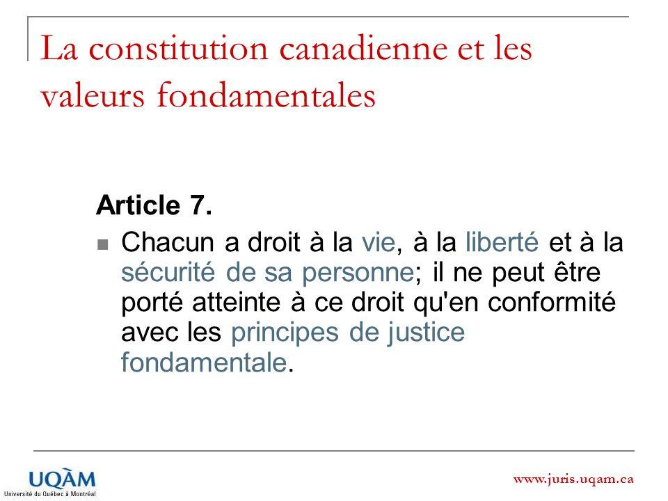 www.juris.uqam.ca La constitution canadienne et les valeurs fondamentales Article 7. Chacun a droit à la vie, à la liberté et à la sécurité de sa pers