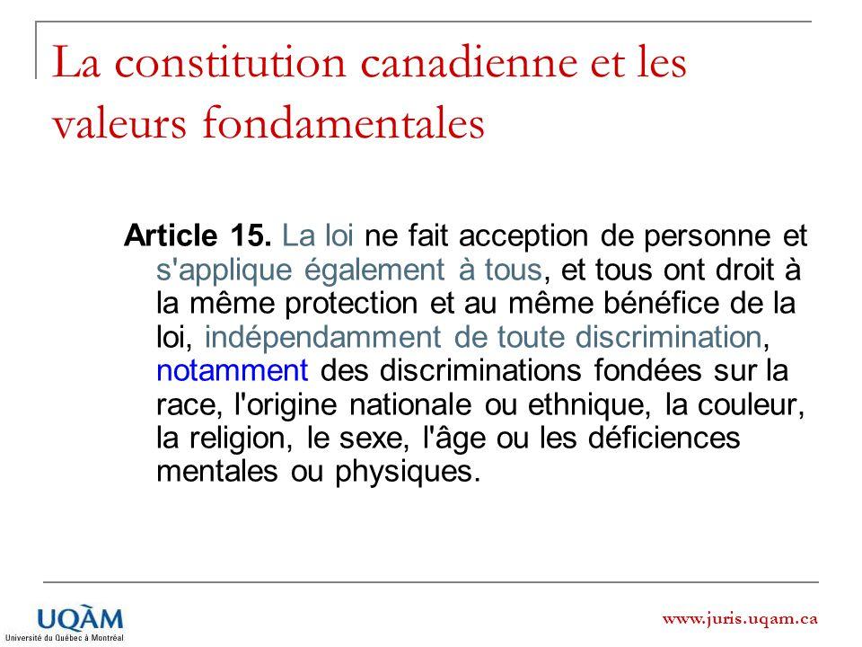 www.juris.uqam.ca La constitution canadienne et les valeurs fondamentales Article 15. La loi ne fait acception de personne et s'applique également à t