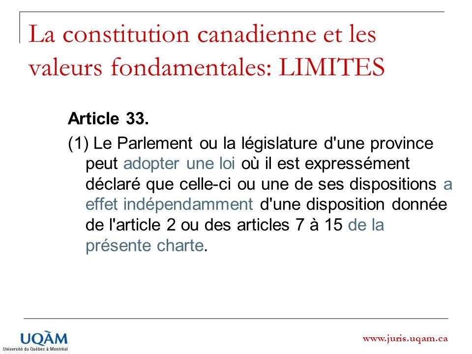 www.juris.uqam.ca La constitution canadienne et les valeurs fondamentales: LIMITES Article 33. (1) Le Parlement ou la législature d'une province peut