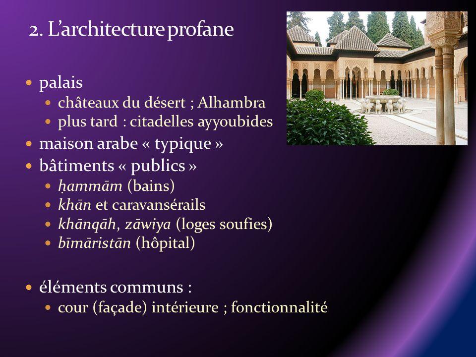 palais châteaux du désert ; Alhambra plus tard : citadelles ayyoubides maison arabe « typique » bâtiments « publics » h ammām (bains) khān et caravansérails khānqāh, zāwiya (loges soufies) bīmāristān (hôpital) éléments communs : cour (façade) intérieure ; fonctionnalité