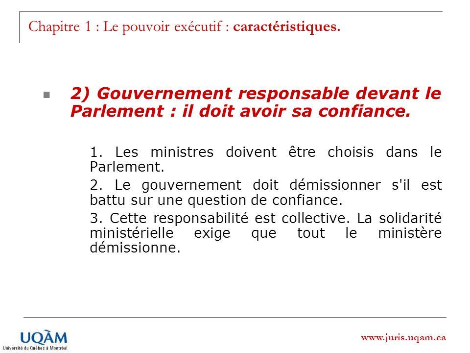 www.juris.uqam.ca Chapitre 1 : Le pouvoir exécutif : caractéristiques. 2) Gouvernement responsable devant le Parlement : il doit avoir sa confiance. 1