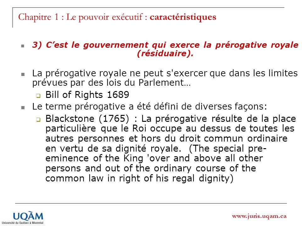 www.juris.uqam.ca Chapitre 1 : Le pouvoir exécutif : caractéristiques 3) Cest le gouvernement qui exerce la prérogative royale (résiduaire). La prérog