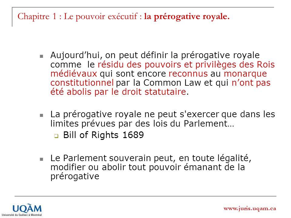 www.juris.uqam.ca Chapitre 1 : Le pouvoir exécutif : la prérogative royale. Aujourdhui, on peut définir la prérogative royale comme le résidu des pouv