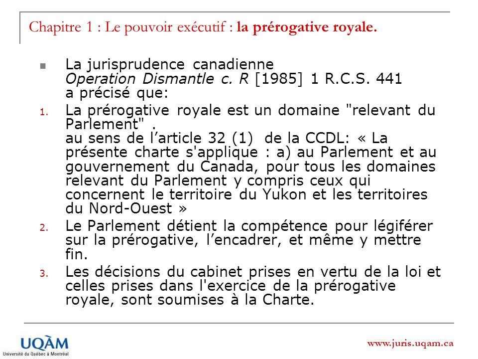 www.juris.uqam.ca Chapitre 1 : Le pouvoir exécutif : la prérogative royale. La jurisprudence canadienne Operation Dismantle c. R [1985] 1 R.C.S. 441 a