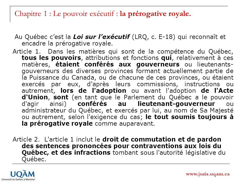www.juris.uqam.ca Chapitre 1 : Le pouvoir exécutif : la prérogative royale. Au Québec cest la Loi sur lexécutif (LRQ, c. E-18) qui reconnaît et encadr