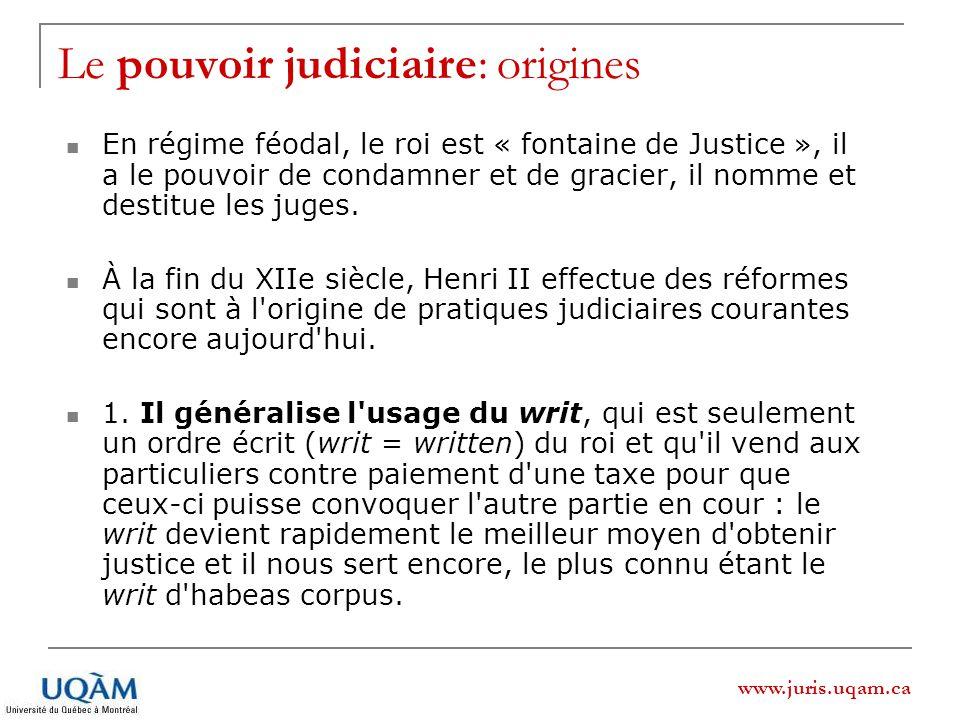 www.juris.uqam.ca Le pouvoir judiciaire: origines En régime féodal, le roi est « fontaine de Justice », il a le pouvoir de condamner et de gracier, il nomme et destitue les juges.