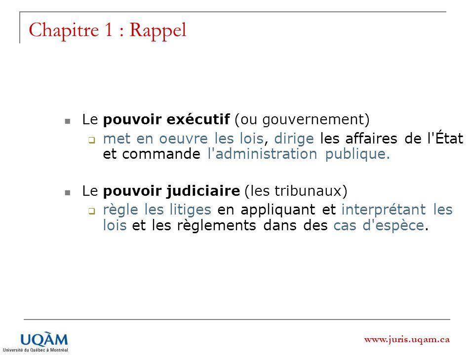 www.juris.uqam.ca Chapitre 1 : Rappel Le pouvoir exécutif (ou gouvernement) met en oeuvre les lois, dirige les affaires de l État et commande l administration publique.
