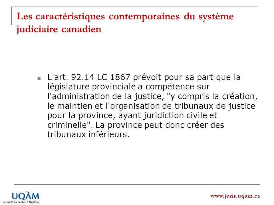 www.juris.uqam.ca Les caractéristiques contemporaines du système judiciaire canadien L'art. 92.14 LC 1867 prévoit pour sa part que la législature prov