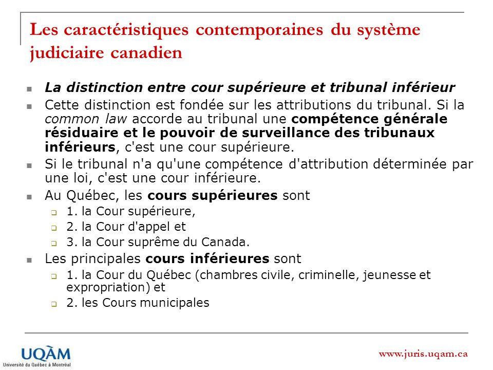 www.juris.uqam.ca Les caractéristiques contemporaines du système judiciaire canadien La distinction entre cour supérieure et tribunal inférieur Cette distinction est fondée sur les attributions du tribunal.