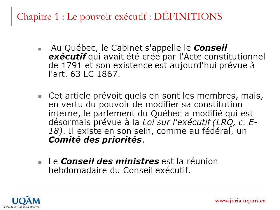 www.juris.uqam.ca Au Québec, le Cabinet s appelle le Conseil exécutif qui avait été créé par l Acte constitutionnel de 1791 et son existence est aujourd hui prévue à l art.