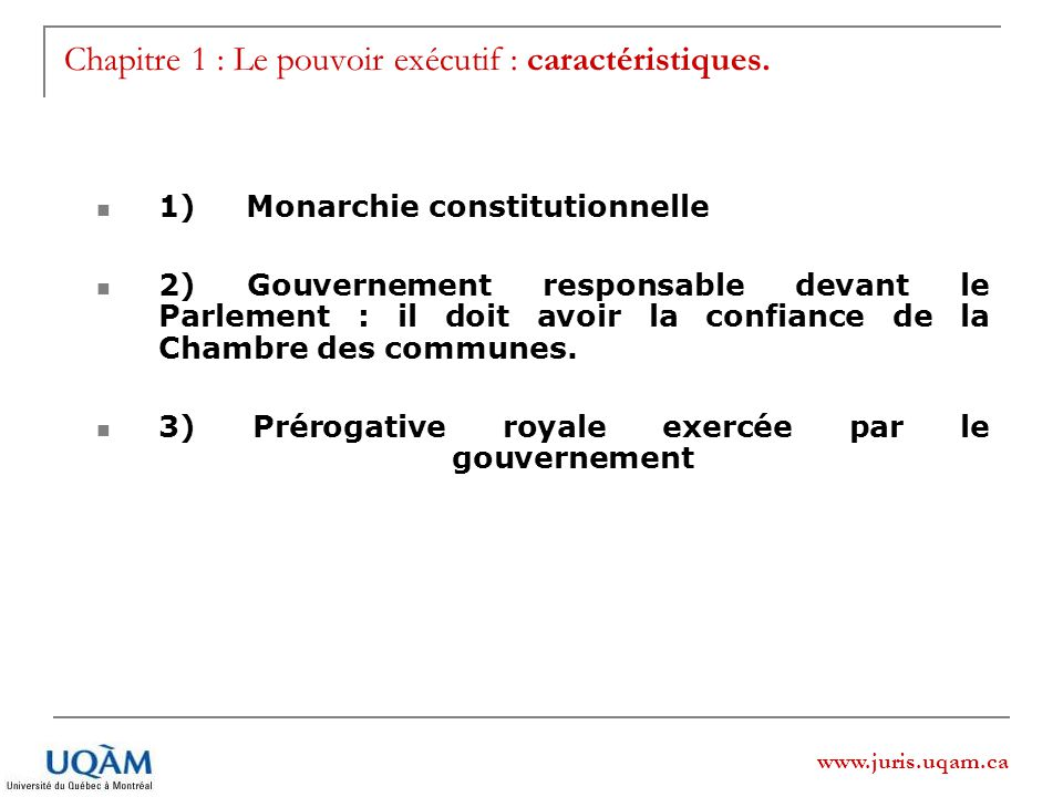 www.juris.uqam.ca Chapitre 1 : Le pouvoir exécutif : caractéristiques. 1) Monarchie constitutionnelle 2) Gouvernement responsable devant le Parlement