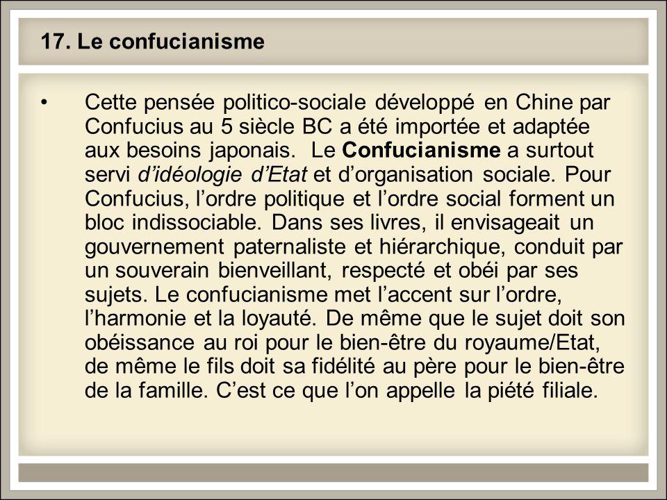 17. Le confucianisme Cette pensée politico-sociale développé en Chine par Confucius au 5 siècle BC a été importée et adaptée aux besoins japonais. Le