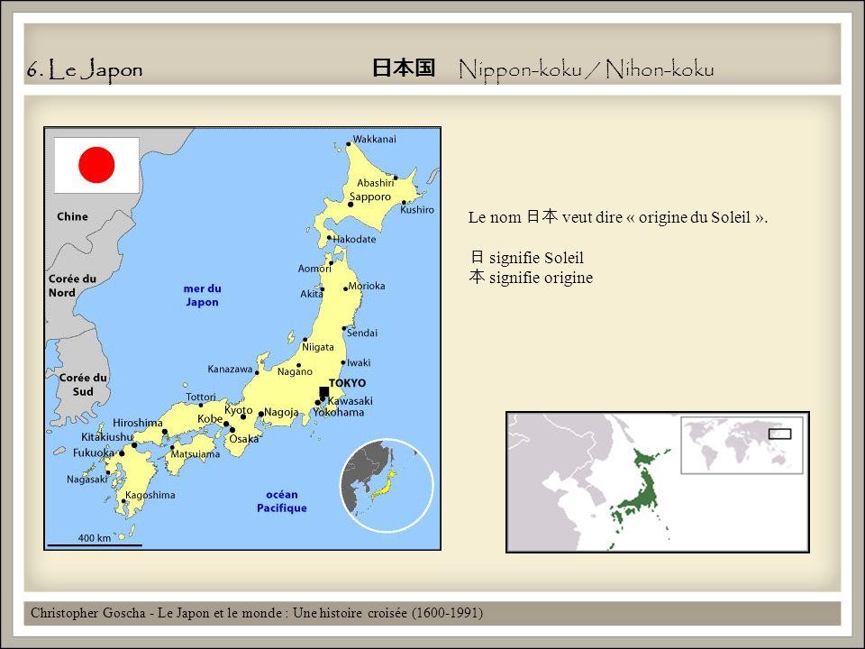 6. Le Japon Nippon-koku / Nihon-koku Christopher Goscha - Le Japon et le monde : Une histoire croisée (1600-1991) Le nom veut dire « origine du Soleil