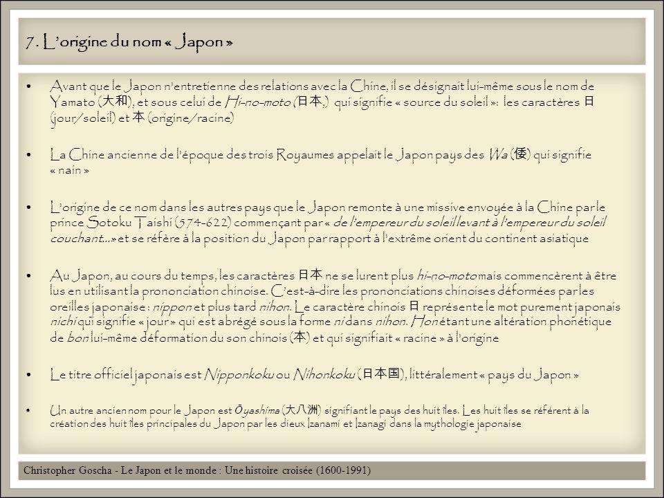 7. Lorigine du nom « Japon » Avant que le Japon n'entretienne des relations avec la Chine, il se désignait lui-même sous le nom de Yamato ( ), et sous