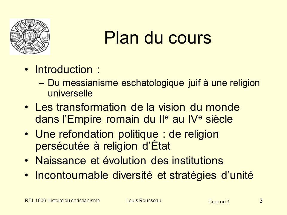 Cour no 3 REL 1806 Histoire du christianismeLouis Rousseau 3 Plan du cours Introduction : –Du messianisme eschatologique juif à une religion universel