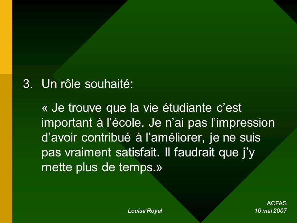 ACFAS Louise Royal 10 mai 2007 3.Un rôle souhaité: « Je trouve que la vie étudiante cest important à lécole. Je nai pas limpression davoir contribué à