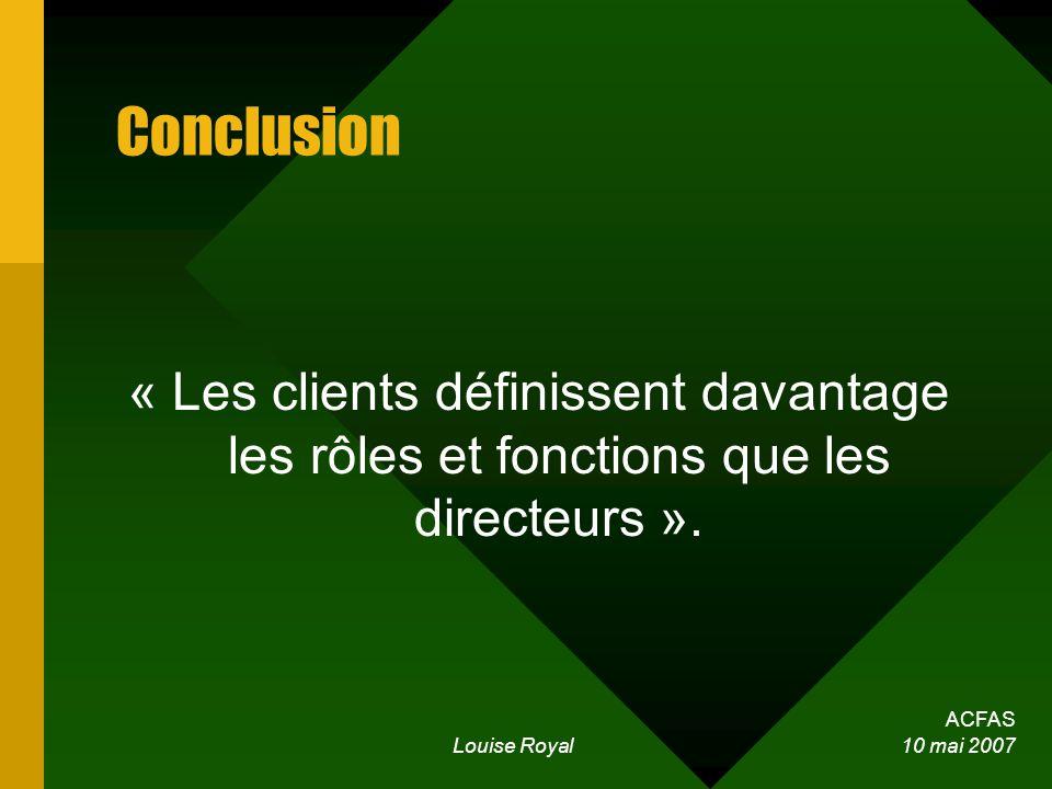 ACFAS Louise Royal 10 mai 2007 Conclusion « Les clients définissent davantage les rôles et fonctions que les directeurs ».