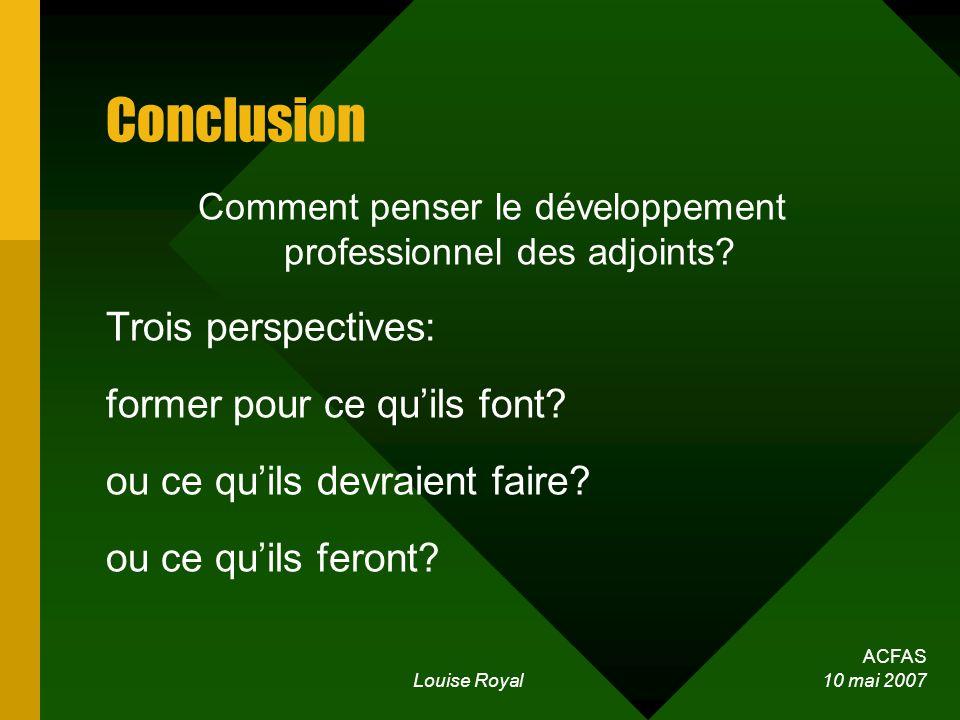 ACFAS Louise Royal 10 mai 2007 Conclusion Comment penser le développement professionnel des adjoints? Trois perspectives: former pour ce quils font? o