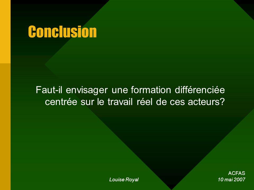 ACFAS Louise Royal 10 mai 2007 Conclusion Faut-il envisager une formation différenciée centrée sur le travail réel de ces acteurs?