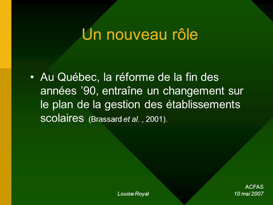 ACFAS Louise Royal 10 mai 2007 Un nouveau rôle Au Québec, la réforme de la fin des années 90, entraîne un changement sur le plan de la gestion des établissements scolaires (Brassard et al., 2001).