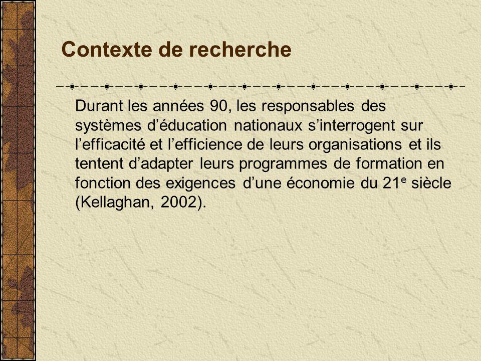 Contexte de recherche Durant les années 90, les responsables des systèmes déducation nationaux sinterrogent sur lefficacité et lefficience de leurs organisations et ils tentent dadapter leurs programmes de formation en fonction des exigences dune économie du 21 e siècle (Kellaghan, 2002).