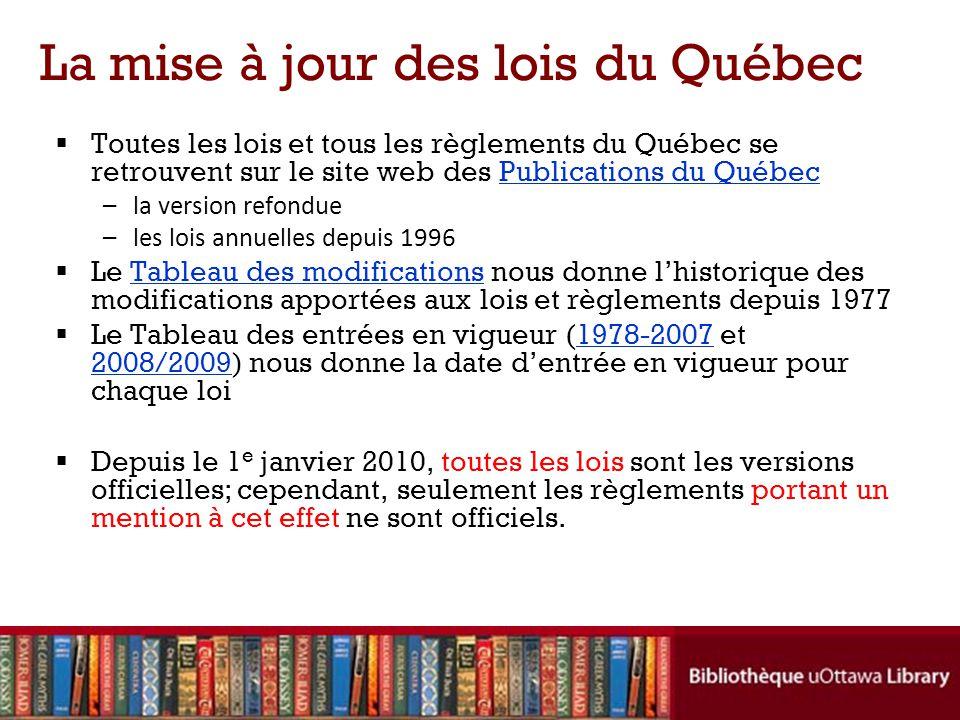La mise à jour des lois du Québec Toutes les lois et tous les règlements du Québec se retrouvent sur le site web des Publications du QuébecPublications du Québec –la version refondue –les lois annuelles depuis 1996 Le Tableau des modifications nous donne lhistorique des modifications apportées aux lois et règlements depuis 1977Tableau des modifications Le Tableau des entrées en vigueur (1978-2007 et 2008/2009) nous donne la date dentrée en vigueur pour chaque loi1978-2007 2008/2009 Depuis le 1 e janvier 2010, toutes les lois sont les versions officielles; cependant, seulement les règlements portant un mention à cet effet ne sont officiels.