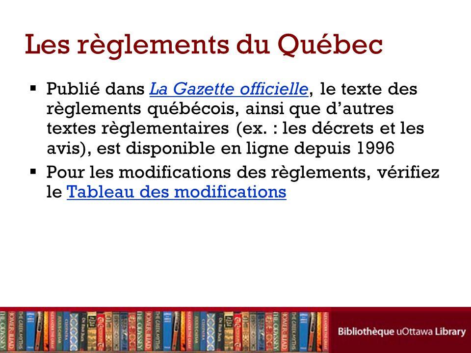 Les règlements du Québec Publié dans La Gazette officielle, le texte des règlements québécois, ainsi que dautres textes règlementaires (ex.