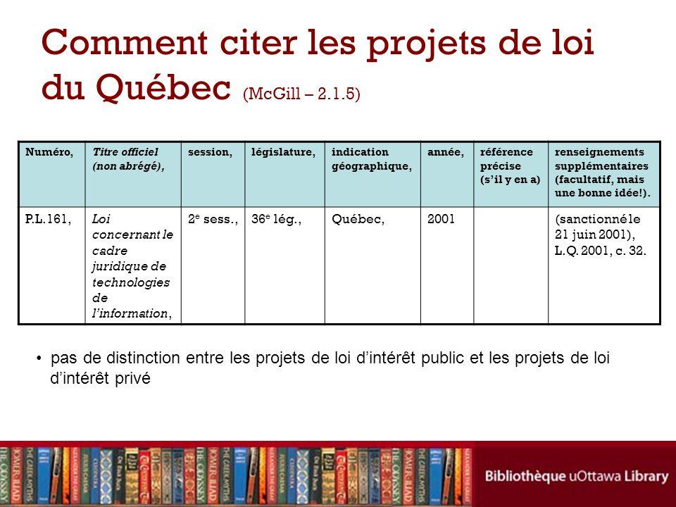 Comment citer les projets de loi du Québec (McGill – 2.1.5) Numéro,Titre officiel (non abrégé), session,législature,indication géographique, année,référence précise (sil y en a) renseignements supplémentaires (facultatif, mais une bonne idée!).