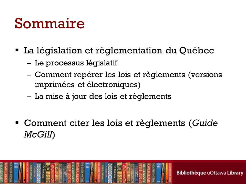 Sommaire La législation et règlementation du Québec –Le processus législatif –Comment repérer les lois et règlements (versions imprimées et électroniques) –La mise à jour des lois et règlements Comment citer les lois et règlements (Guide McGill)