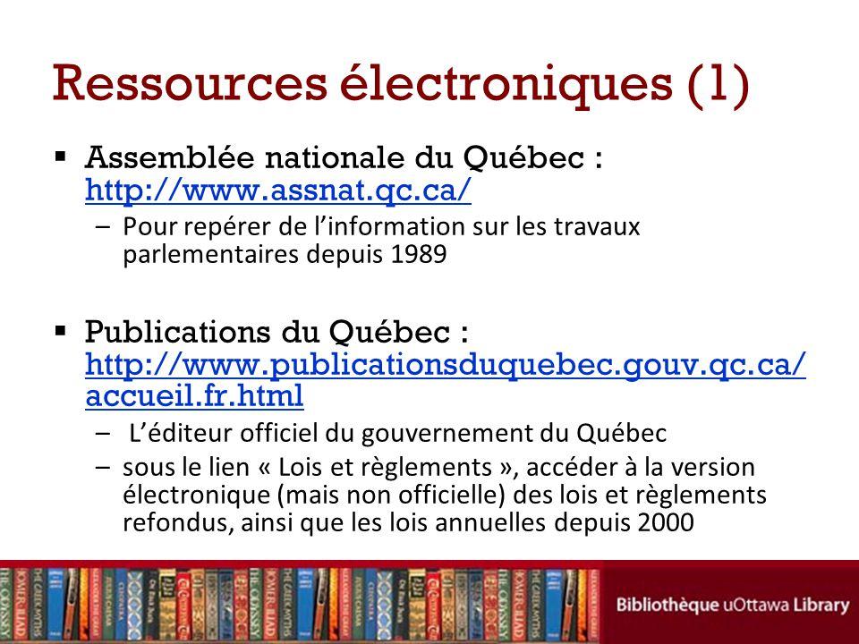 Ressources électroniques (1) Assemblée nationale du Québec : http://www.assnat.qc.ca/ http://www.assnat.qc.ca/ –Pour repérer de linformation sur les travaux parlementaires depuis 1989 Publications du Québec : http://www.publicationsduquebec.gouv.qc.ca/ accueil.fr.html http://www.publicationsduquebec.gouv.qc.ca/ accueil.fr.html – Léditeur officiel du gouvernement du Québec –sous le lien « Lois et règlements », accéder à la version électronique (mais non officielle) des lois et règlements refondus, ainsi que les lois annuelles depuis 2000