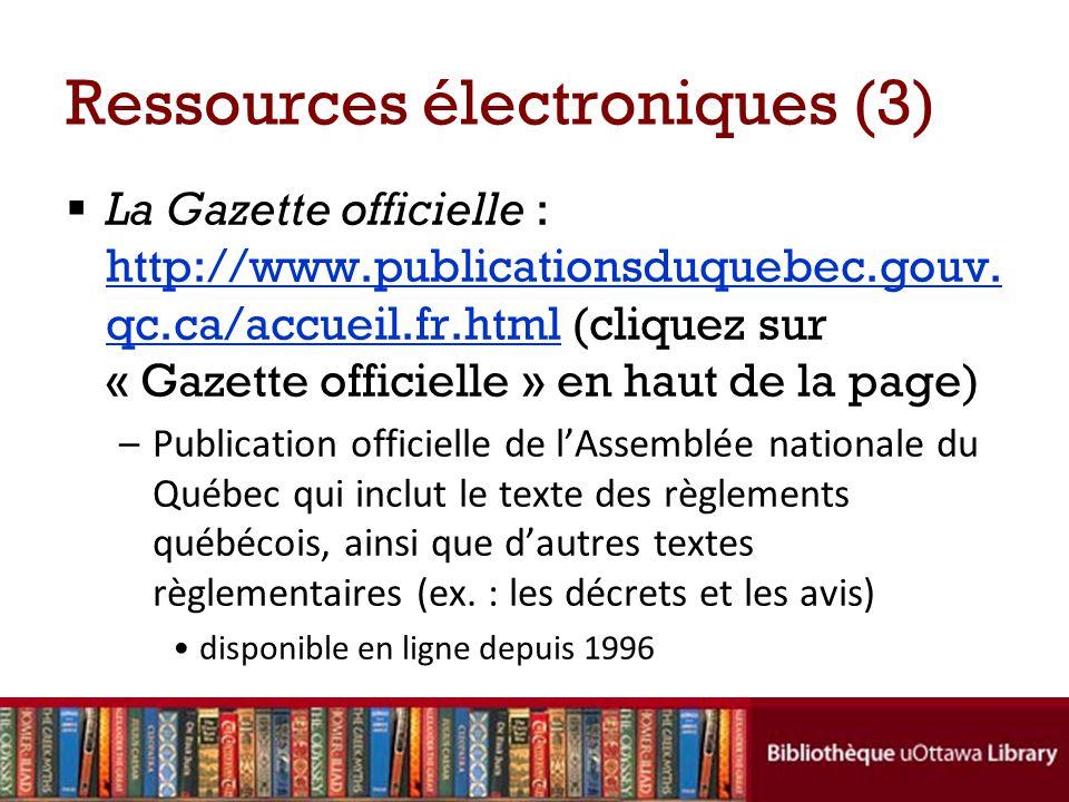 Ressources électroniques (3) La Gazette officielle : http://www.publicationsduquebec.gouv. qc.ca/accueil.fr.html (cliquez sur « Gazette officielle » e