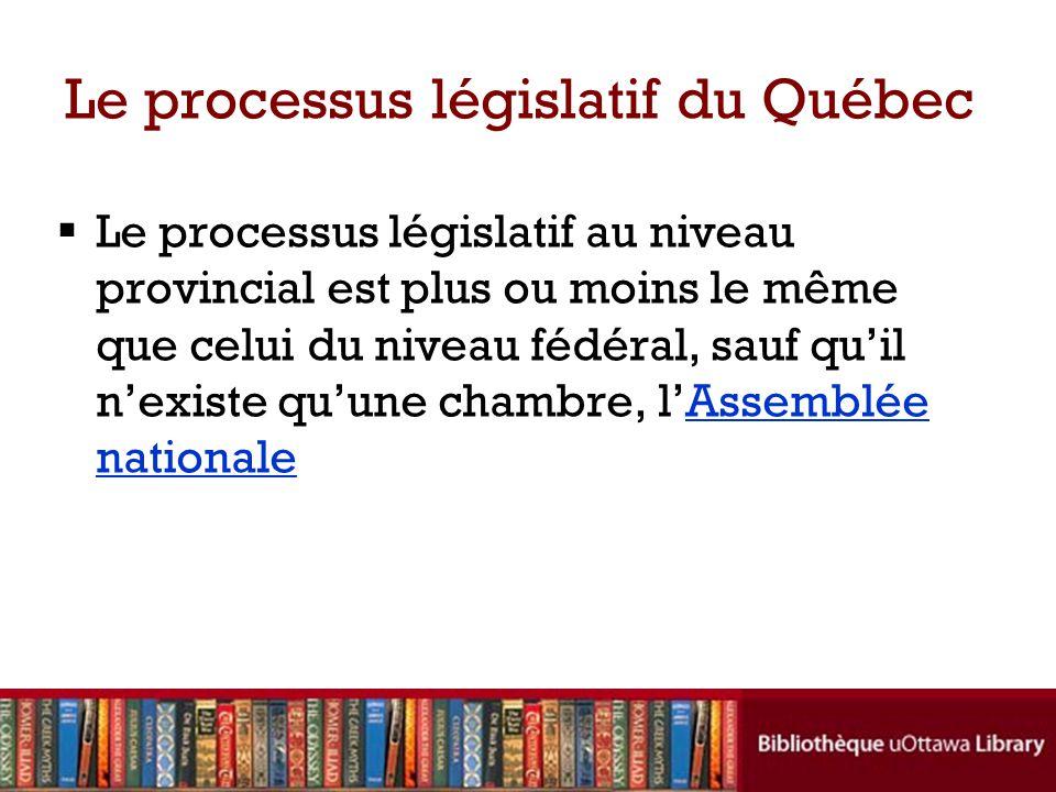 Le processus législatif du Québec Le processus législatif au niveau provincial est plus ou moins le même que celui du niveau fédéral, sauf quil nexiste quune chambre, lAssemblée nationaleAssemblée nationale