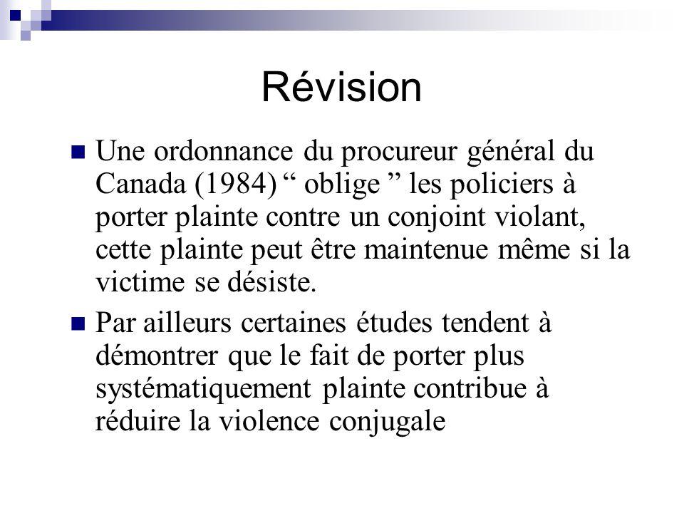 Révision Une ordonnance du procureur général du Canada (1984) oblige les policiers à porter plainte contre un conjoint violant, cette plainte peut être maintenue même si la victime se désiste.