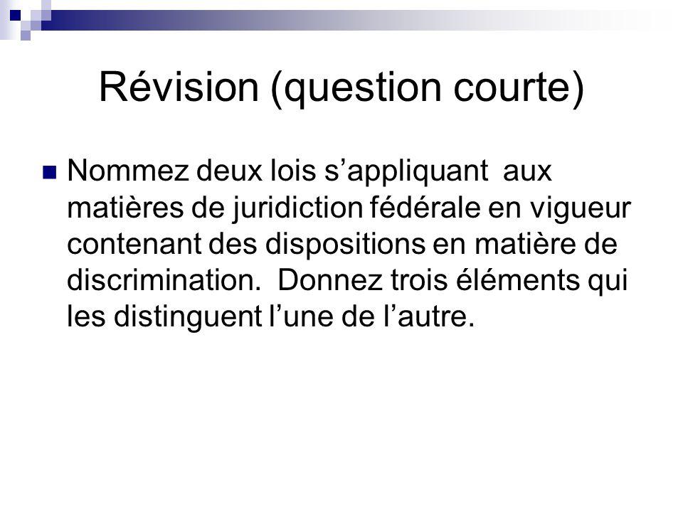 Révision (question courte) Nommez deux lois sappliquant aux matières de juridiction fédérale en vigueur contenant des dispositions en matière de discrimination.