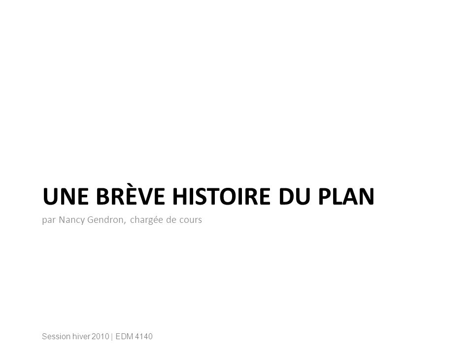 UNE BRÈVE HISTOIRE DU PLAN par Nancy Gendron, chargée de cours Session hiver 2010 | EDM 4140