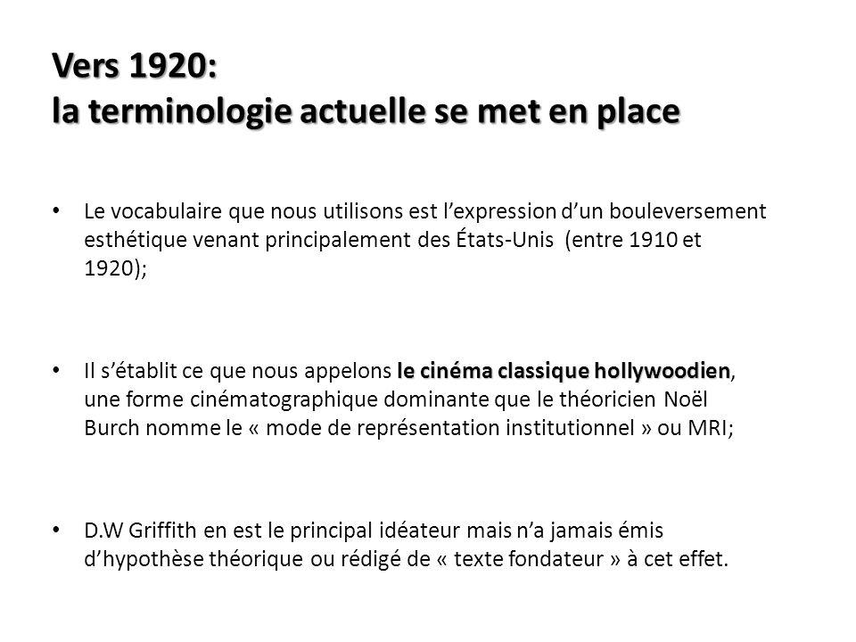 Vers 1920: la terminologie actuelle se met en place Le vocabulaire que nous utilisons est lexpression dun bouleversement esthétique venant principalement des États-Unis (entre 1910 et 1920); le cinéma classique hollywoodien Il sétablit ce que nous appelons le cinéma classique hollywoodien, une forme cinématographique dominante que le théoricien Noël Burch nomme le « mode de représentation institutionnel » ou MRI; D.W Griffith en est le principal idéateur mais na jamais émis dhypothèse théorique ou rédigé de « texte fondateur » à cet effet.