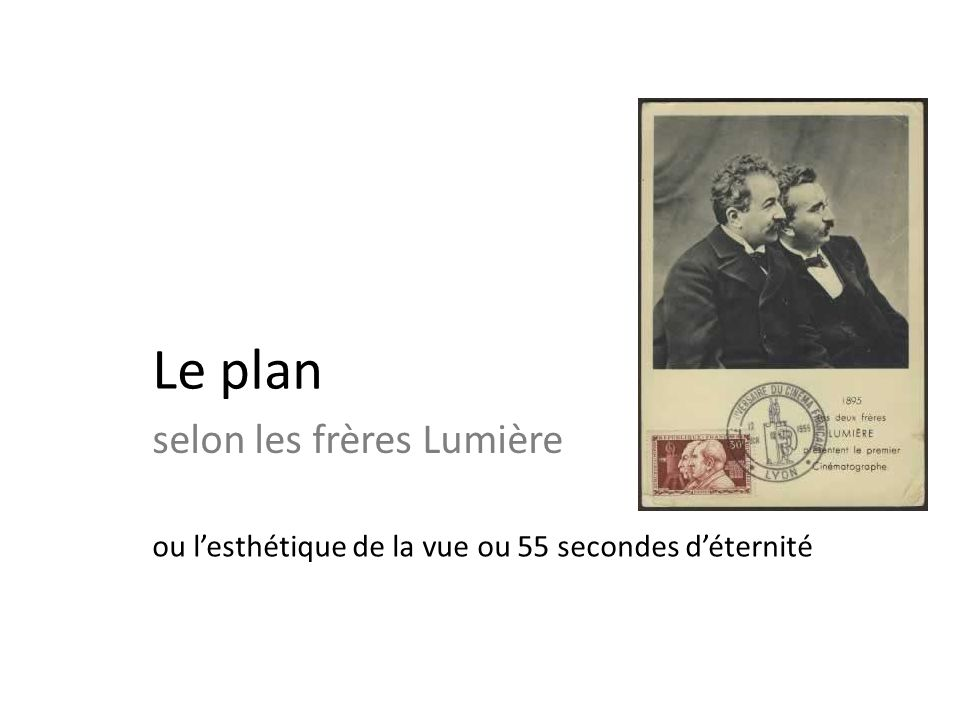 La prise dune « vue » selon les frères Lumière Choisir un « motif », un sujet; (un chat, un bébé, un défilé, une place publique, un quai de gare) Choisir un « point de vision », un emplacement pour la caméra; (de près, de loin, de face, de côté..) Choisir un moment ; (le temps de laction début, milieu, fin) Choisir une « lumière » (les films sont tournés en plein air) Sortie des usines Lumière (Frères Lumière, France 1895)